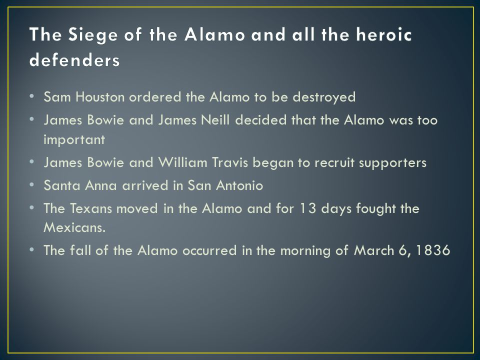 Sam Houston ordered the Alamo to be destroyed James Bowie and James Neill decided that the Alamo was too important James Bowie and William Travis bega