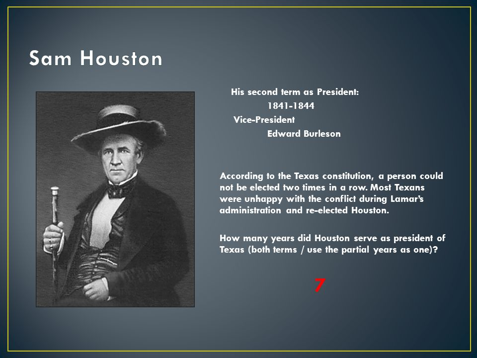 His second term as President: 1841-1844 Vice-President Edward Burleson According to the Texas constitution, a person could not be elected two times in
