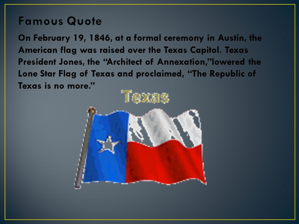 "On February 19, 1846, at a formal ceremony in Austin, the American flag was raised over the Texas Capitol. Texas President Jones, the ""Architect of An"