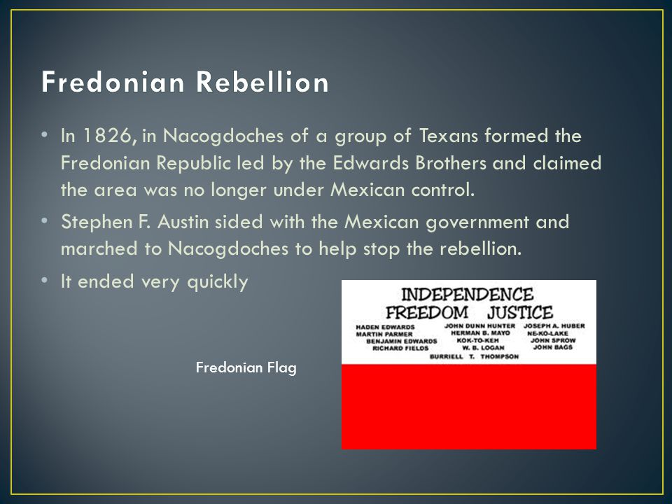 In 1826, in Nacogdoches of a group of Texans formed the Fredonian Republic led by the Edwards Brothers and claimed the area was no longer under Mexica