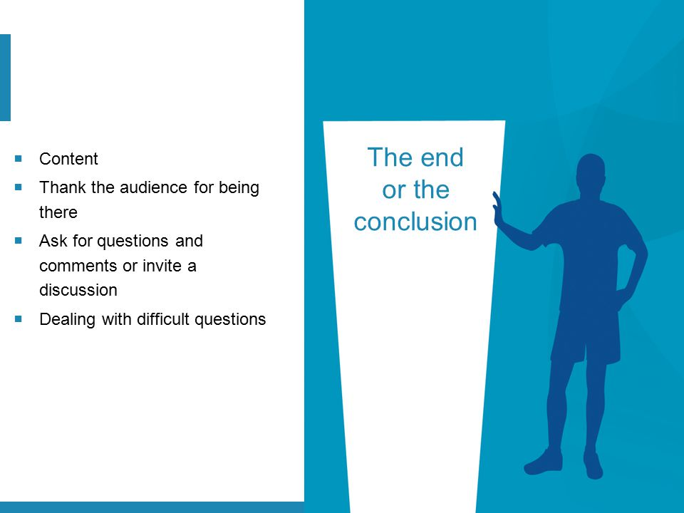 The end or the conclusion  Content  Thank the audience for being there  Ask for questions and comments or invite a discussion  Dealing with diffic