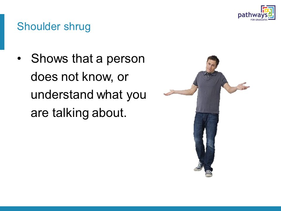 Shoulder shrug Shows that a person does not know, or understand what you are talking about.