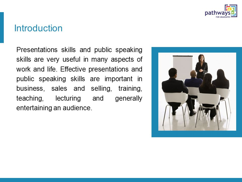 Introduction Presentations skills and public speaking skills are very useful in many aspects of work and life. Effective presentations and public spea