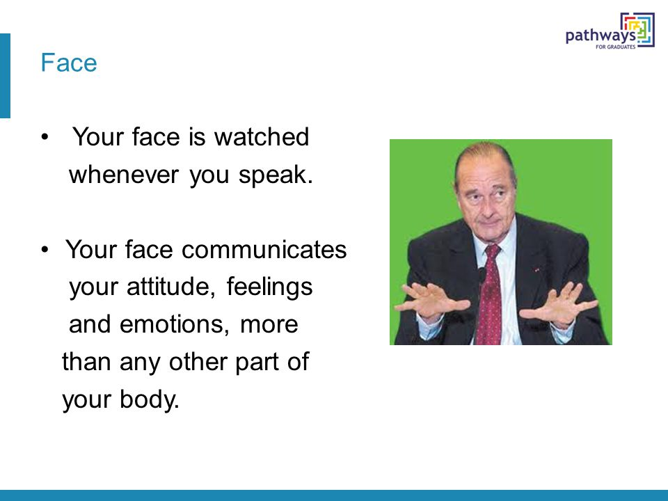 Face Your face is watched whenever you speak. Your face communicates your attitude, feelings and emotions, more than any other part of your body.