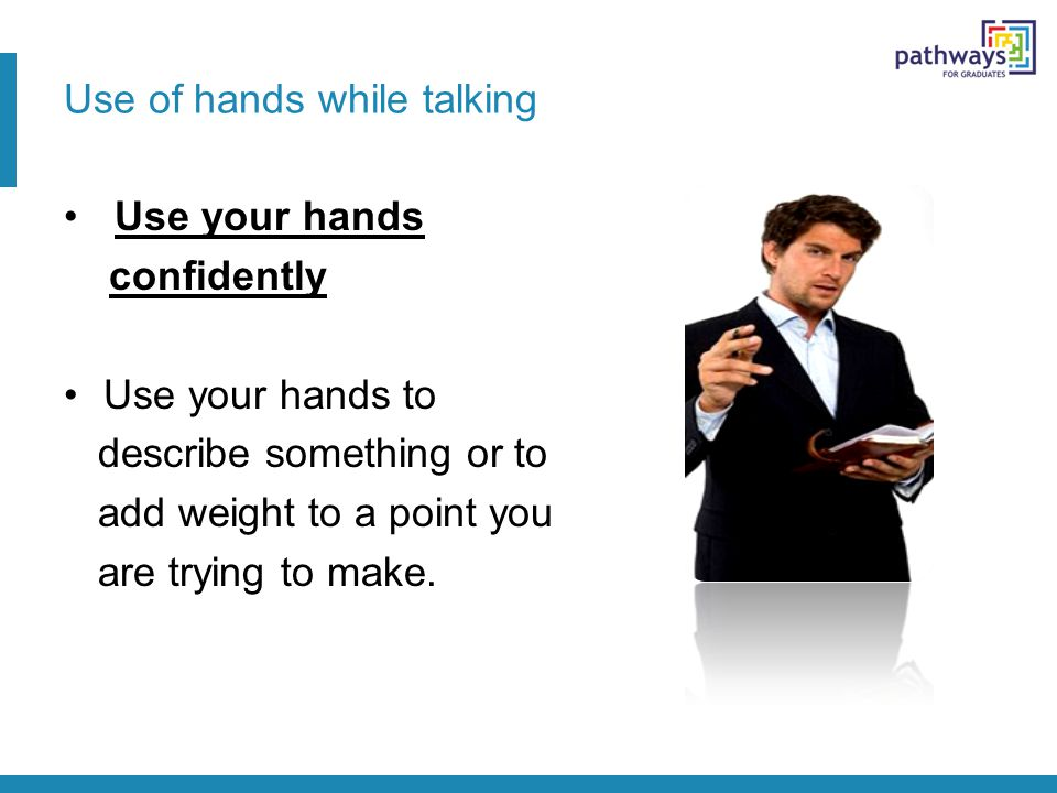 Use of hands while talking Use your hands confidently Use your hands to describe something or to add weight to a point you are trying to make.