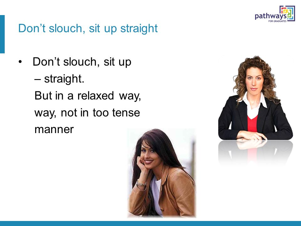 Don't slouch, sit up straight Don't slouch, sit up – straight. But in a relaxed way, way, not in too tense manner