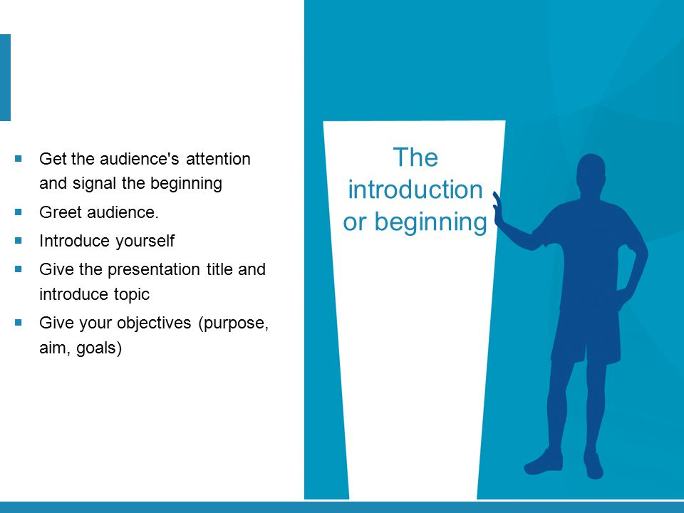 The introduction or beginning  Get the audience's attention and signal the beginning  Greet audience.  Introduce yourself  Give the presentation t