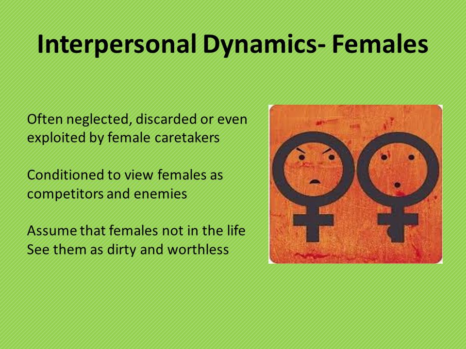 Interpersonal Dynamics- Females Often neglected, discarded or even exploited by female caretakers Conditioned to view females as competitors and enemies Assume that females not in the life See them as dirty and worthless