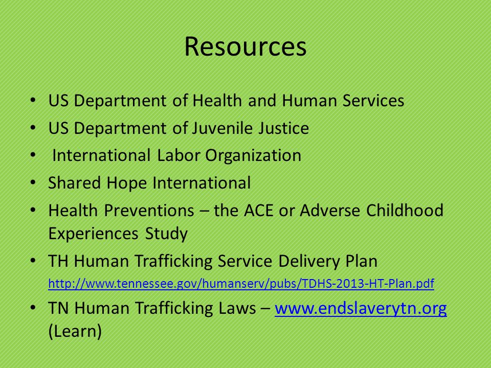 Resources US Department of Health and Human Services US Department of Juvenile Justice International Labor Organization Shared Hope International Health Preventions – the ACE or Adverse Childhood Experiences Study TH Human Trafficking Service Delivery Plan http://www.tennessee.gov/humanserv/pubs/TDHS-2013-HT-Plan.pdf TN Human Trafficking Laws – www.endslaverytn.org (Learn)www.endslaverytn.org