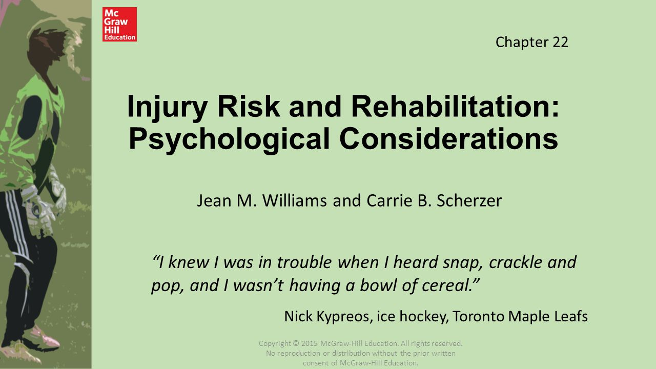 Implications for Coaches, Sport Psychologists, and ATs Implement interventions with athletes predisposed to injury due to psychosocial factors Target specific interventions to those most likely to benefit from them Reduce exposure to high-risk activities if the athlete has recently experienced many stressors or appears to be in a high-stress or distracted state Copyright © 2015 McGraw-Hill Education.