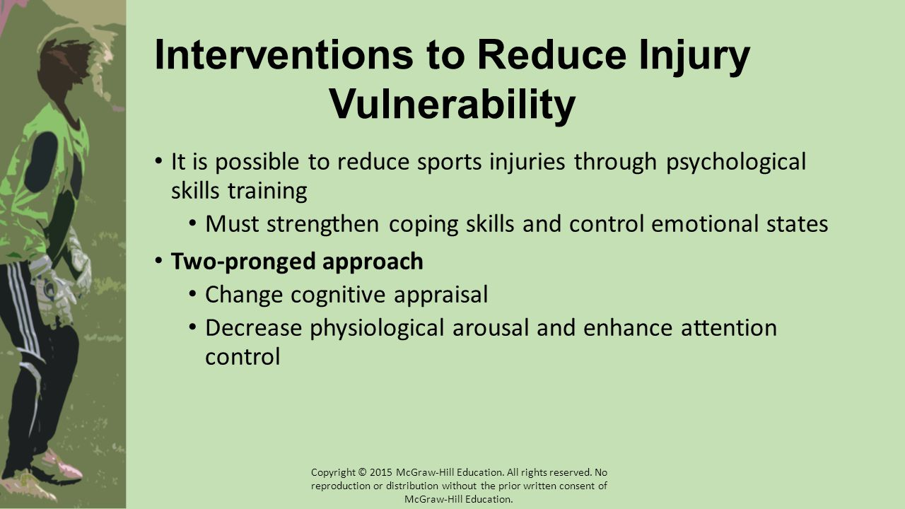 It is possible to reduce sports injuries through psychological skills training Must strengthen coping skills and control emotional states Two-pronged approach Change cognitive appraisal Decrease physiological arousal and enhance attention control Interventions to Reduce Injury Vulnerability Copyright © 2015 McGraw-Hill Education.