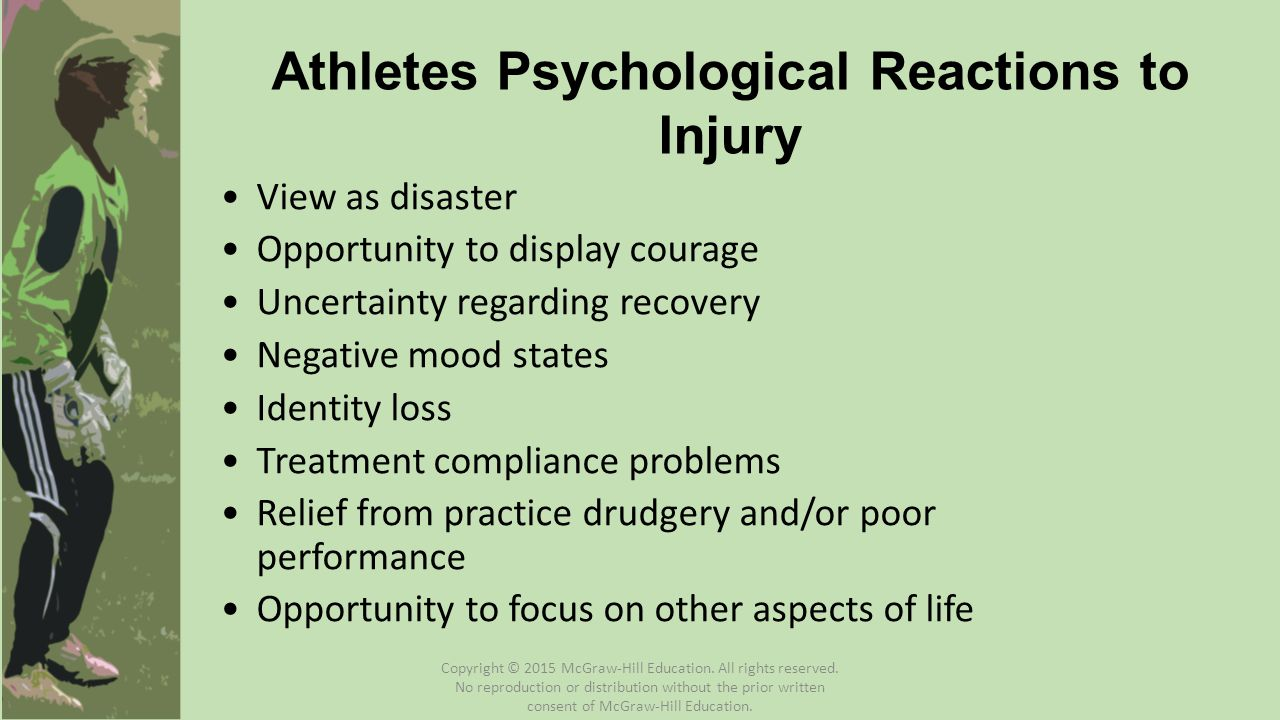 Athletes Psychological Reactions to Injury View as disaster Opportunity to display courage Uncertainty regarding recovery Negative mood states Identity loss Treatment compliance problems Relief from practice drudgery and/or poor performance Opportunity to focus on other aspects of life Copyright © 2015 McGraw-Hill Education.