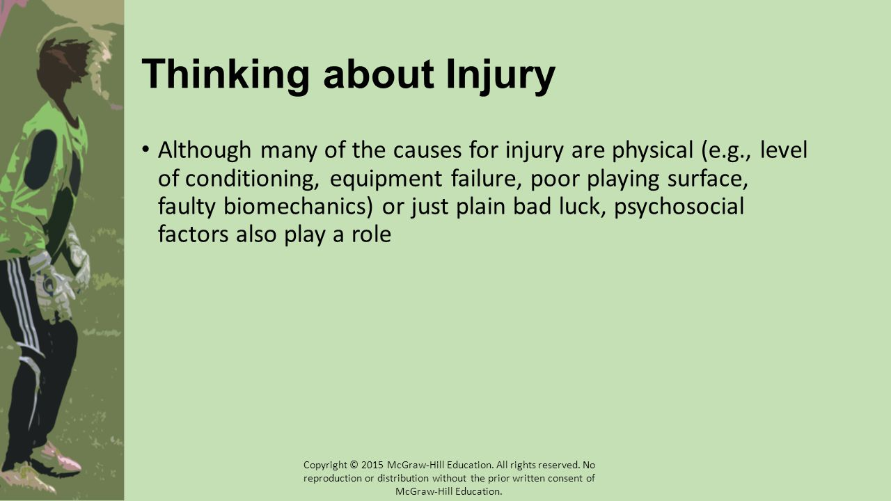 Thinking about Injury Although many of the causes for injury are physical (e.g., level of conditioning, equipment failure, poor playing surface, faulty biomechanics) or just plain bad luck, psychosocial factors also play a role Copyright © 2015 McGraw-Hill Education.