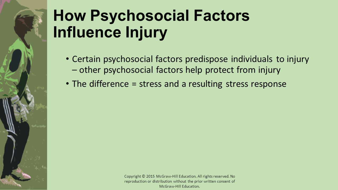 How Psychosocial Factors Influence Injury Certain psychosocial factors predispose individuals to injury – other psychosocial factors help protect from