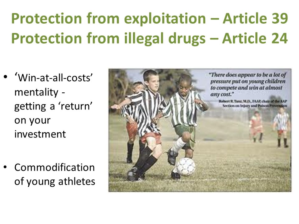 Protection from exploitation – Article 39 Protection from illegal drugs – Article 24 ' Win-at-all-costs' mentality - getting a 'return' on your investment Commodification of young athletes