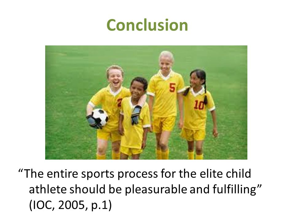 Conclusion The entire sports process for the elite child athlete should be pleasurable and fulfilling (IOC, 2005, p.1)