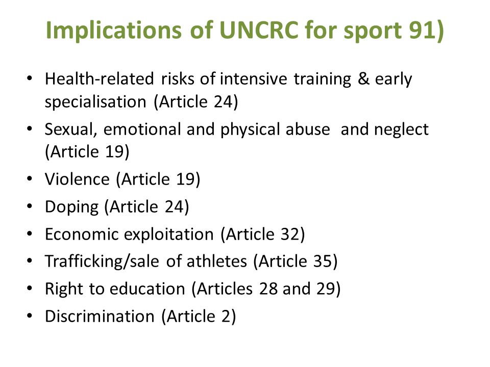 Implications of UNCRC for sport 91) Health-related risks of intensive training & early specialisation (Article 24) Sexual, emotional and physical abuse and neglect (Article 19) Violence (Article 19) Doping (Article 24) Economic exploitation (Article 32) Trafficking/sale of athletes (Article 35) Right to education (Articles 28 and 29) Discrimination (Article 2)