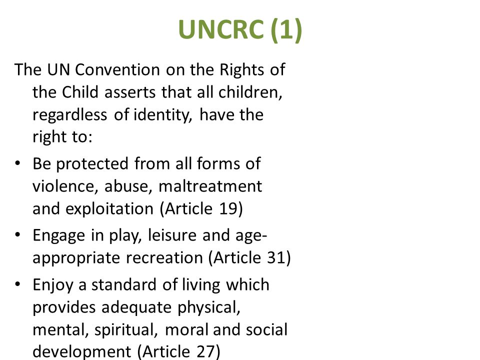 UNCRC (1) The UN Convention on the Rights of the Child asserts that all children, regardless of identity, have the right to: Be protected from all forms of violence, abuse, maltreatment and exploitation (Article 19) Engage in play, leisure and age- appropriate recreation (Article 31) Enjoy a standard of living which provides adequate physical, mental, spiritual, moral and social development (Article 27)