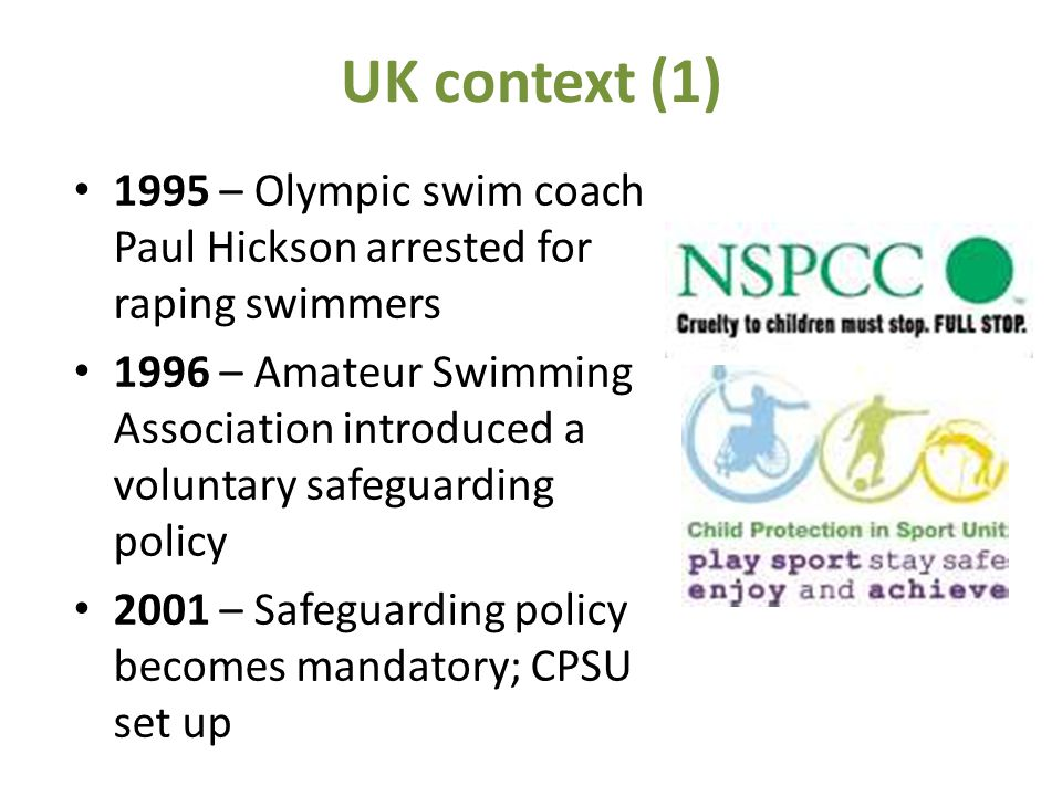UK context (1) 1995 – Olympic swim coach Paul Hickson arrested for raping swimmers 1996 – Amateur Swimming Association introduced a voluntary safeguarding policy 2001 – Safeguarding policy becomes mandatory; CPSU set up