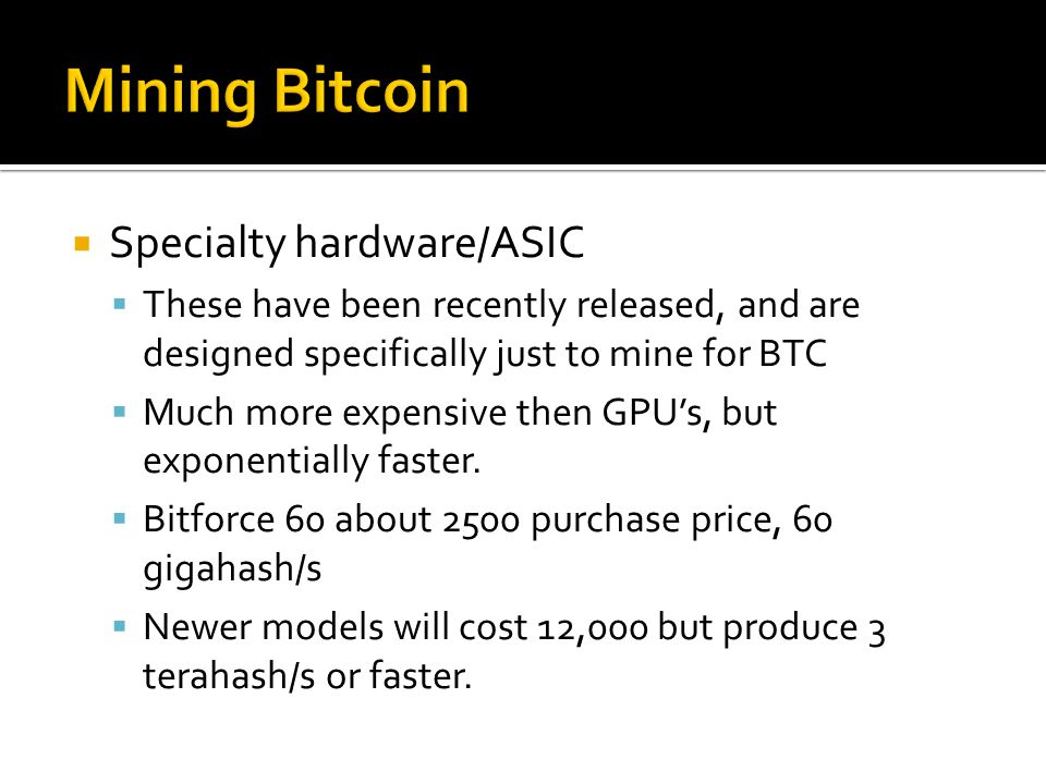  Specialty hardware/ASIC  These have been recently released, and are designed specifically just to mine for BTC  Much more expensive then GPU's, but exponentially faster.