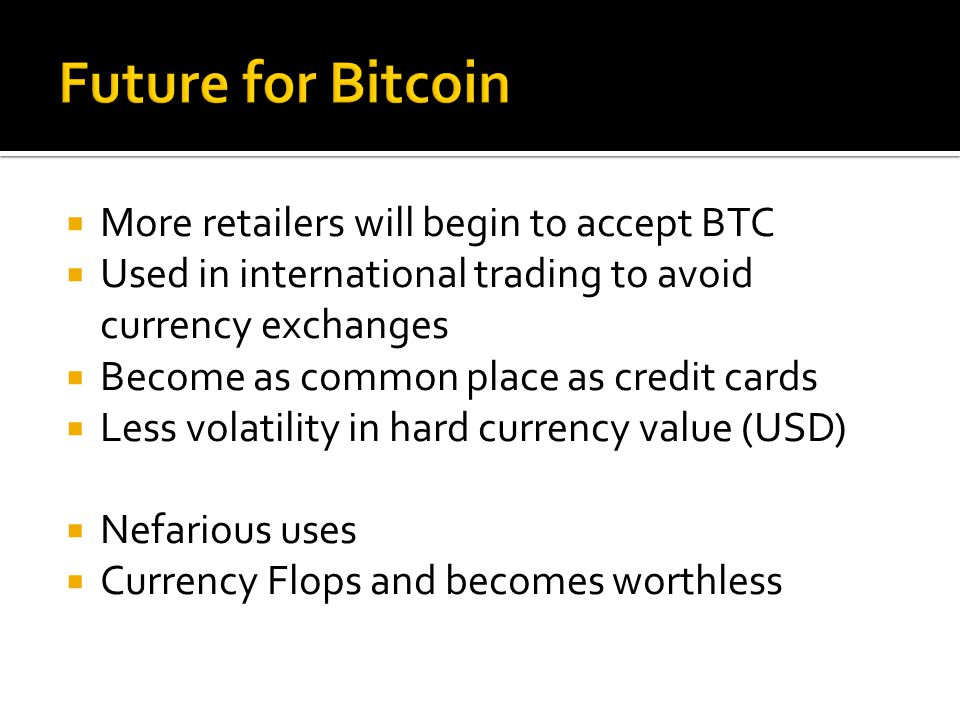  More retailers will begin to accept BTC  Used in international trading to avoid currency exchanges  Become as common place as credit cards  Less volatility in hard currency value (USD)  Nefarious uses  Currency Flops and becomes worthless