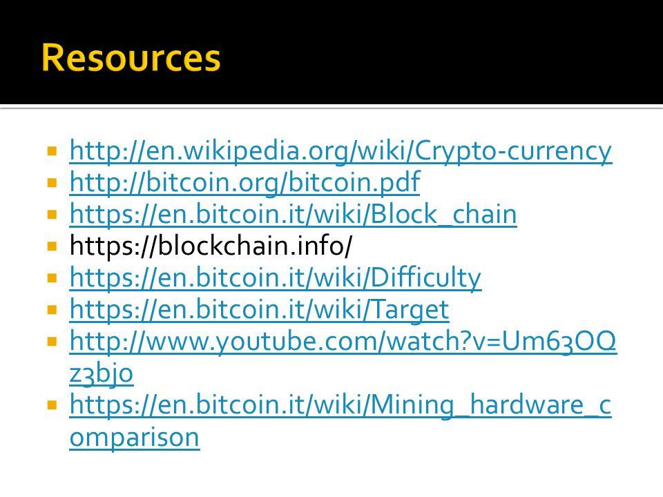  http://en.wikipedia.org/wiki/Crypto-currency http://en.wikipedia.org/wiki/Crypto-currency  http://bitcoin.org/bitcoin.pdf http://bitcoin.org/bitcoin.pdf  https://en.bitcoin.it/wiki/Block_chain https://en.bitcoin.it/wiki/Block_chain  https://blockchain.info/  https://en.bitcoin.it/wiki/Difficulty https://en.bitcoin.it/wiki/Difficulty  https://en.bitcoin.it/wiki/Target https://en.bitcoin.it/wiki/Target  http://www.youtube.com/watch v=Um63OQ z3bjo http://www.youtube.com/watch v=Um63OQ z3bjo  https://en.bitcoin.it/wiki/Mining_hardware_c omparison https://en.bitcoin.it/wiki/Mining_hardware_c omparison