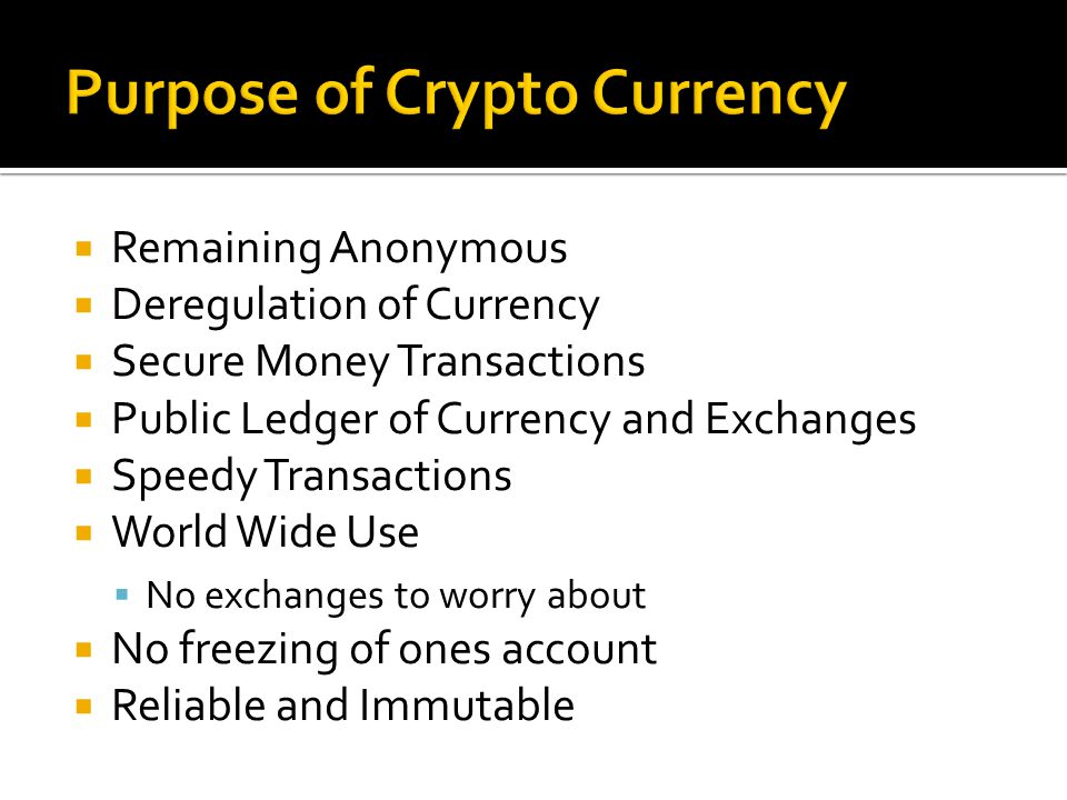 Remaining Anonymous  Deregulation of Currency  Secure Money Transactions  Public Ledger of Currency and Exchanges  Speedy Transactions  World Wide Use  No exchanges to worry about  No freezing of ones account  Reliable and Immutable