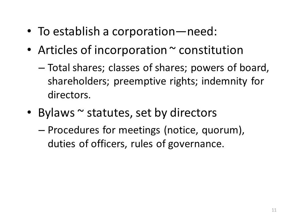 To establish a corporation—need: Articles of incorporation ~ constitution – Total shares; classes of shares; powers of board, shareholders; preemptive rights; indemnity for directors.
