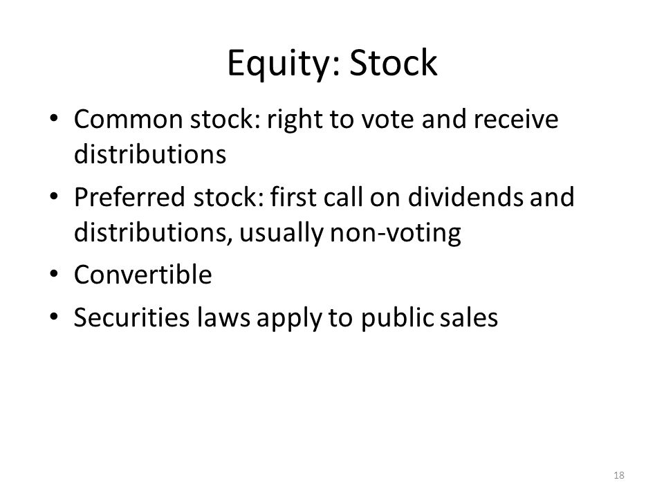 Equity: Stock Common stock: right to vote and receive distributions Preferred stock: first call on dividends and distributions, usually non-voting Convertible Securities laws apply to public sales 18