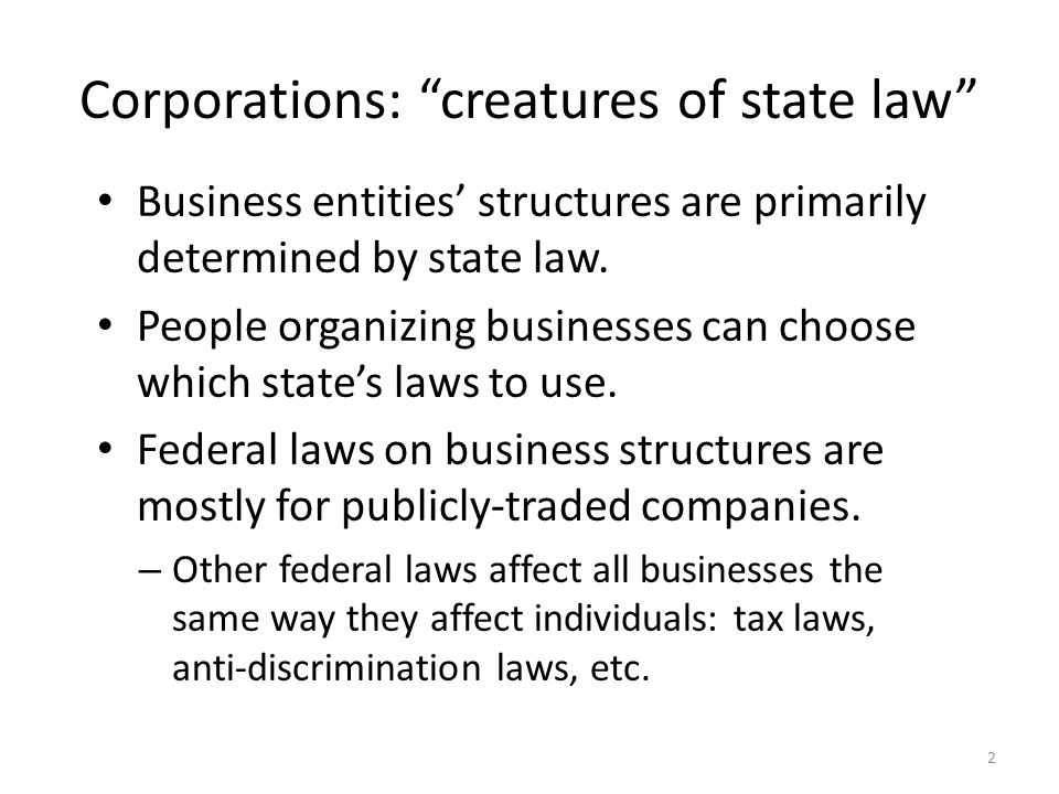 Corporations: creatures of state law Business entities' structures are primarily determined by state law.