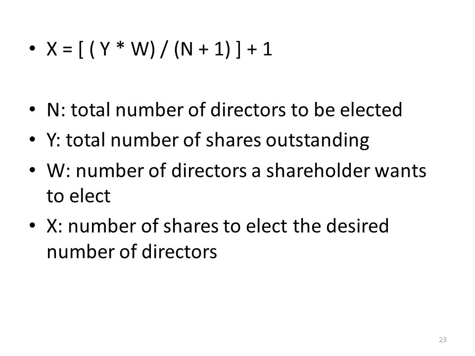 X = [ ( Y * W) / (N + 1) ] + 1 N: total number of directors to be elected Y: total number of shares outstanding W: number of directors a shareholder wants to elect X: number of shares to elect the desired number of directors 23