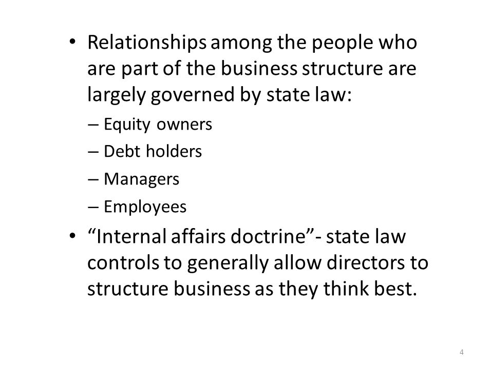 Relationships among the people who are part of the business structure are largely governed by state law: – Equity owners – Debt holders – Managers – Employees Internal affairs doctrine - state law controls to generally allow directors to structure business as they think best.