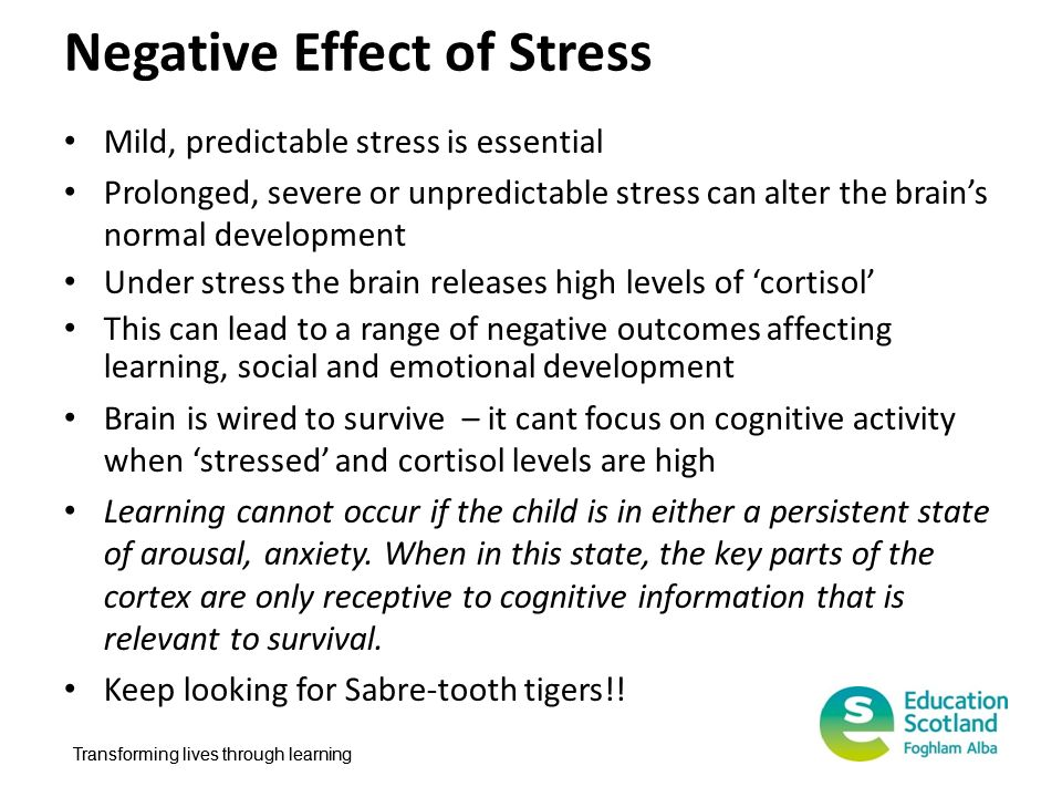 Transforming lives through learning Negative Effect of Stress Mild, predictable stress is essential Prolonged, severe or unpredictable stress can alte