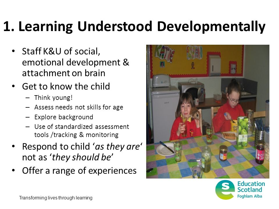 Transforming lives through learning 1. Learning Understood Developmentally Staff K&U of social, emotional development & attachment on brain Get to kno