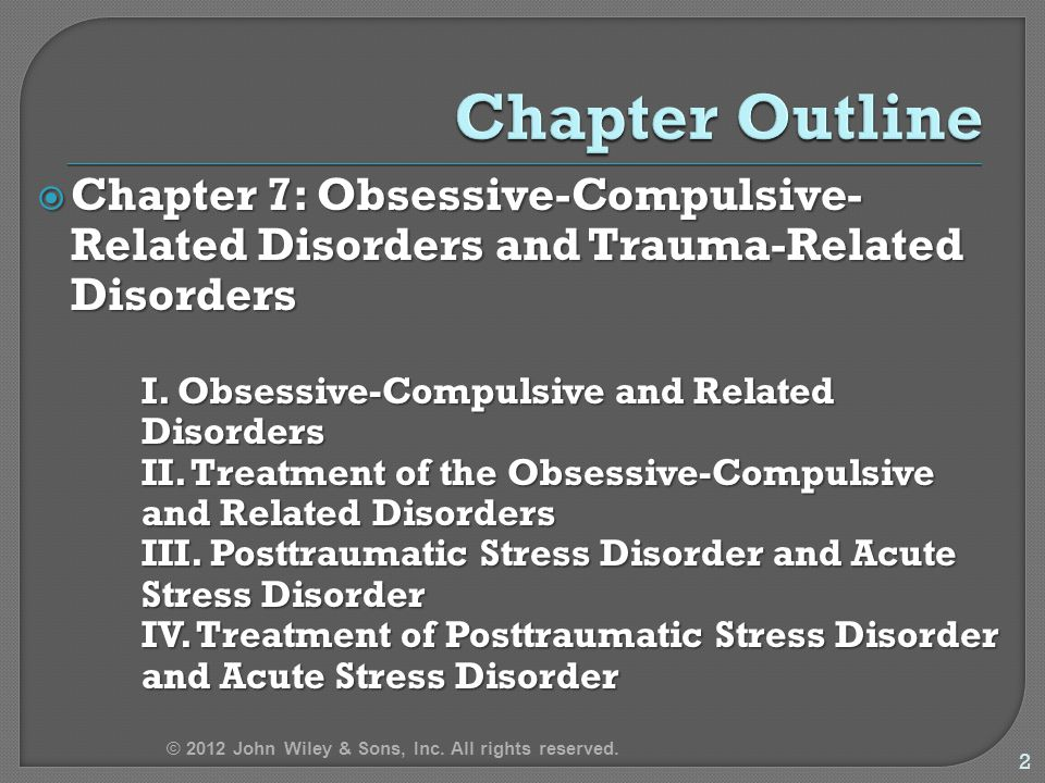  In DSM-IV-TR, Obsessive-Compulsive and Related Disorders and Trauma- Related Disorders were included with Anxiety Disorders Some common symptoms, risk factors, and treatments with anxiety disorders Some common symptoms, risk factors, and treatments with anxiety disorders  DSM-5 creates new chapters for Obsessive-Compulsive and Related Disorders and Trauma-Related Disorders 3 © 2012 John Wiley & Sons, Inc.
