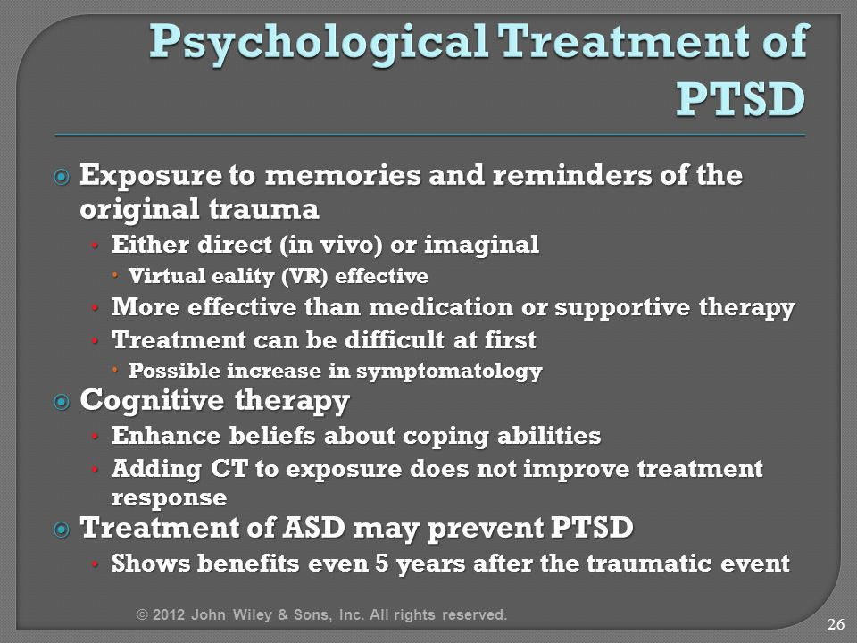  Exposure to memories and reminders of the original trauma Either direct (in vivo) or imaginal Either direct (in vivo) or imaginal  Virtual eality (VR) effective More effective than medication or supportive therapy More effective than medication or supportive therapy Treatment can be difficult at first Treatment can be difficult at first  Possible increase in symptomatology  Cognitive therapy Enhance beliefs about coping abilities Enhance beliefs about coping abilities Adding CT to exposure does not improve treatment response Adding CT to exposure does not improve treatment response  Treatment of ASD may prevent PTSD Shows benefits even 5 years after the traumatic event Shows benefits even 5 years after the traumatic event 26 © 2012 John Wiley & Sons, Inc.