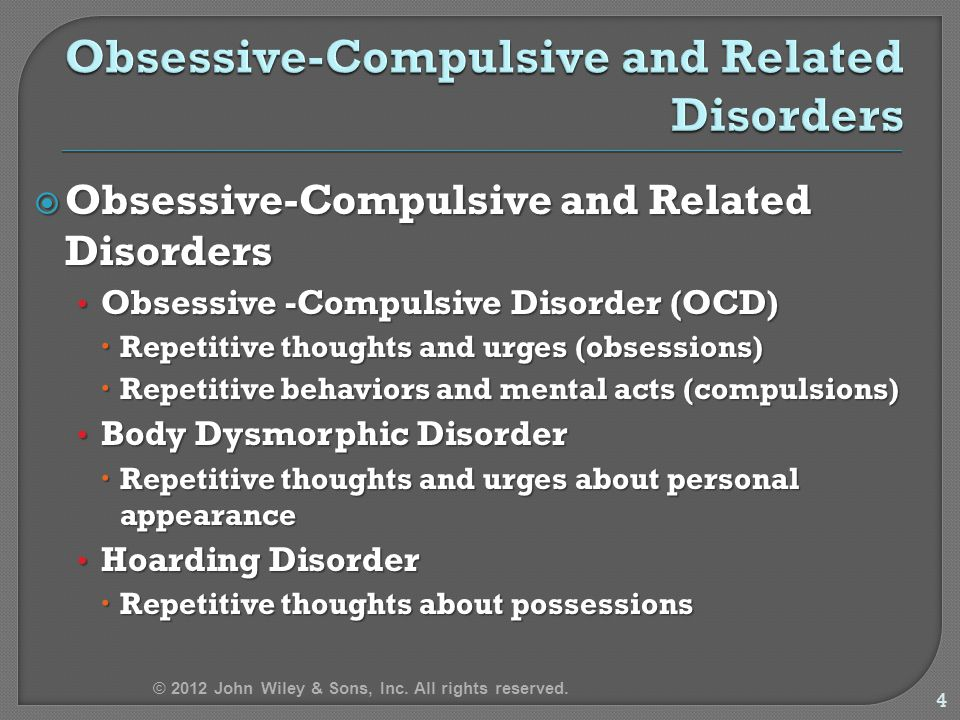  Obsessive-Compulsive and Related Disorders Obsessive -Compulsive Disorder (OCD) Obsessive -Compulsive Disorder (OCD)  Repetitive thoughts and urges (obsessions)  Repetitive behaviors and mental acts (compulsions) Body Dysmorphic Disorder Body Dysmorphic Disorder  Repetitive thoughts and urges about personal appearance Hoarding Disorder Hoarding Disorder  Repetitive thoughts about possessions 4 © 2012 John Wiley & Sons, Inc.