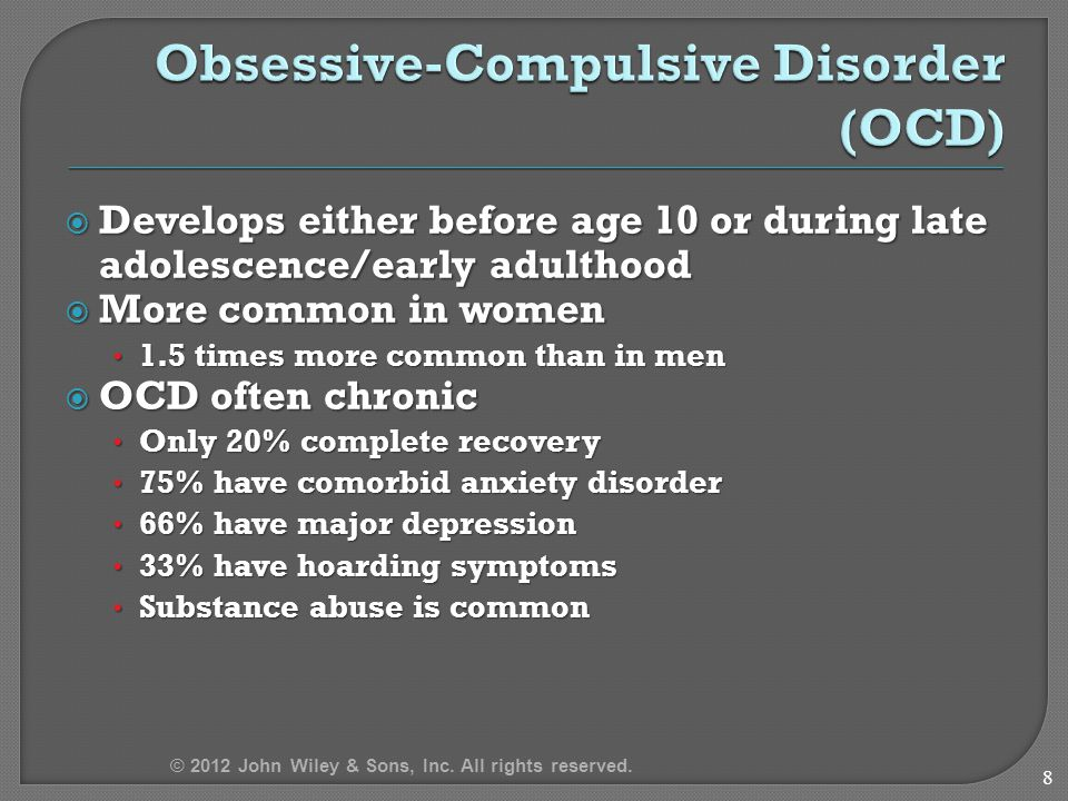  Develops either before age 10 or during late adolescence/early adulthood  More common in women 1.5 times more common than in men 1.5 times more common than in men  OCD often chronic Only 20% complete recovery Only 20% complete recovery 75% have comorbid anxiety disorder 75% have comorbid anxiety disorder 66% have major depression 66% have major depression 33% have hoarding symptoms 33% have hoarding symptoms Substance abuse is common Substance abuse is common 8 © 2012 John Wiley & Sons, Inc.