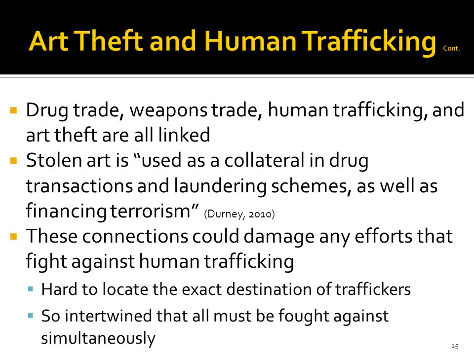  Drug trade, weapons trade, human trafficking, and art theft are all linked  Stolen art is used as a collateral in drug transactions and laundering schemes, as well as financing terrorism (Durney, 2010)  These connections could damage any efforts that fight against human trafficking  Hard to locate the exact destination of traffickers  So intertwined that all must be fought against simultaneously 15