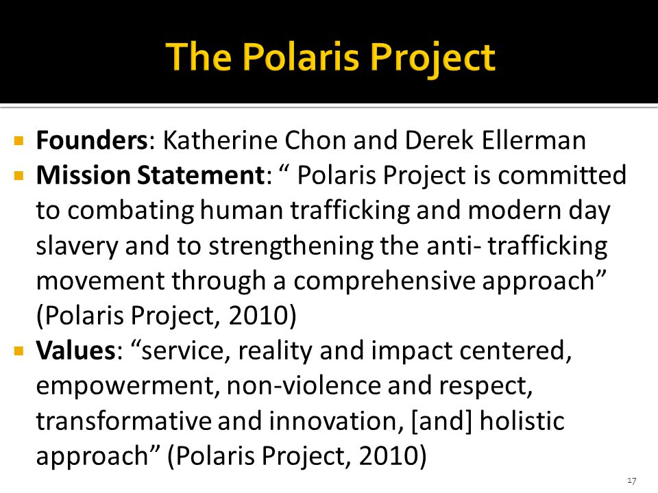  Founders: Katherine Chon and Derek Ellerman  Mission Statement: Polaris Project is committed to combating human trafficking and modern day slavery and to strengthening the anti- trafficking movement through a comprehensive approach (Polaris Project, 2010)  Values: service, reality and impact centered, empowerment, non-violence and respect, transformative and innovation, [and] holistic approach (Polaris Project, 2010) 17