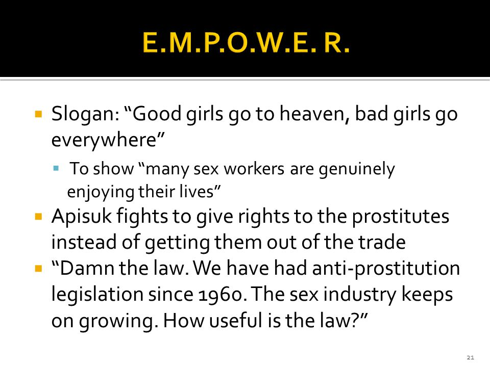  Slogan: Good girls go to heaven, bad girls go everywhere  To show many sex workers are genuinely enjoying their lives  Apisuk fights to give rights to the prostitutes instead of getting them out of the trade  Damn the law.