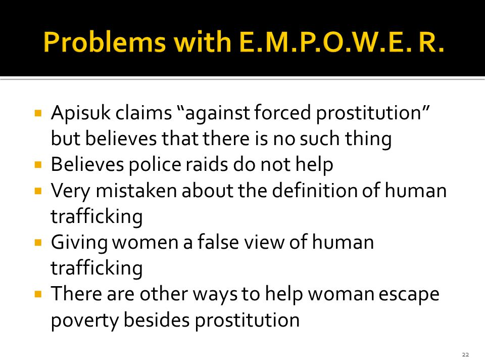  Apisuk claims against forced prostitution but believes that there is no such thing  Believes police raids do not help  Very mistaken about the definition of human trafficking  Giving women a false view of human trafficking  There are other ways to help woman escape poverty besides prostitution 22