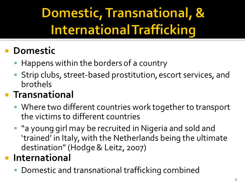  Domestic  Happens within the borders of a country  Strip clubs, street-based prostitution, escort services, and brothels  Transnational  Where two different countries work together to transport the victims to different countries  a young girl may be recruited in Nigeria and sold and 'trained' in Italy, with the Netherlands being the ultimate destination (Hodge & Leitz, 2007)  International  Domestic and transnational trafficking combined 9