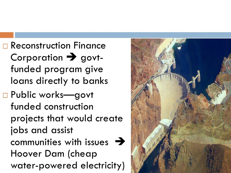  Reconstruction Finance Corporation  govt- funded program give loans directly to banks  Public works—govt funded construction projects that would c