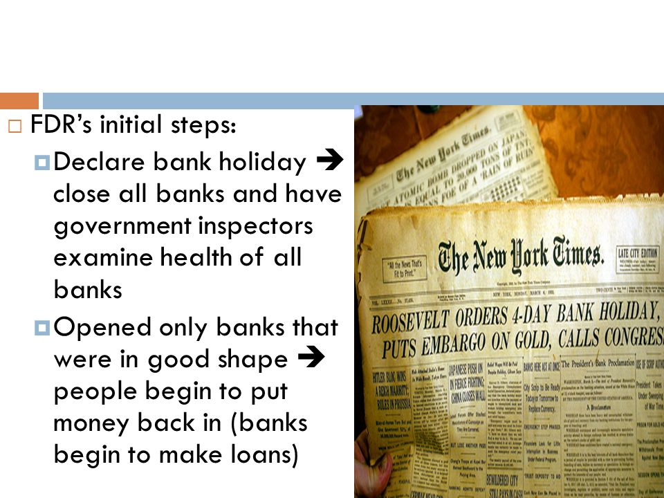  FDR's initial steps:  Declare bank holiday  close all banks and have government inspectors examine health of all banks  Opened only banks that we