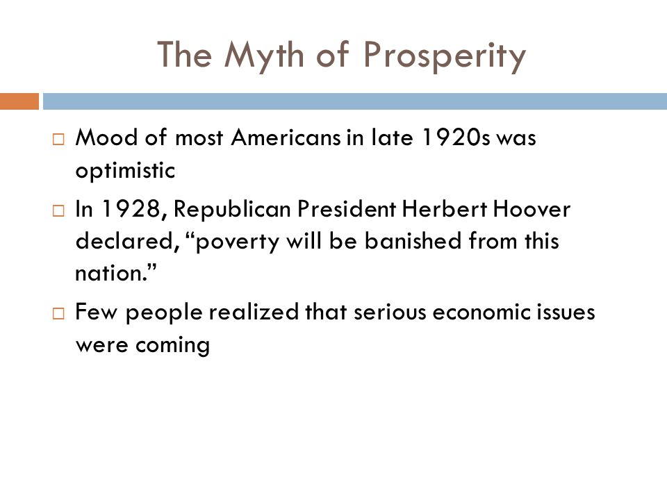 "The Myth of Prosperity  Mood of most Americans in late 1920s was optimistic  In 1928, Republican President Herbert Hoover declared, ""poverty will be"