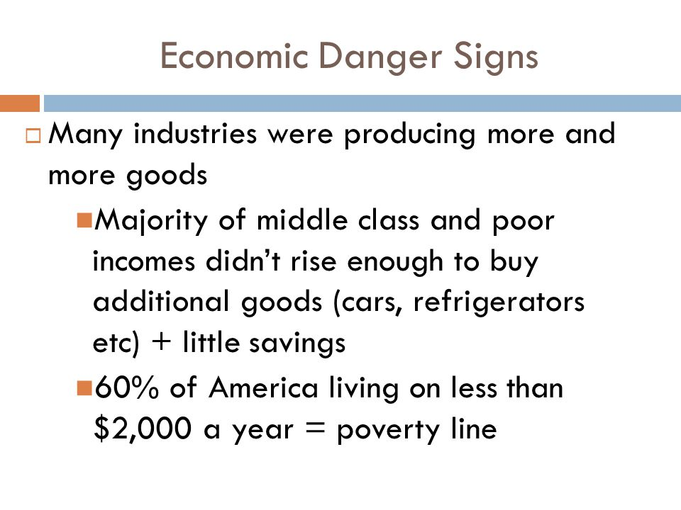 Economic Danger Signs  Many industries were producing more and more goods Majority of middle class and poor incomes didn't rise enough to buy additio