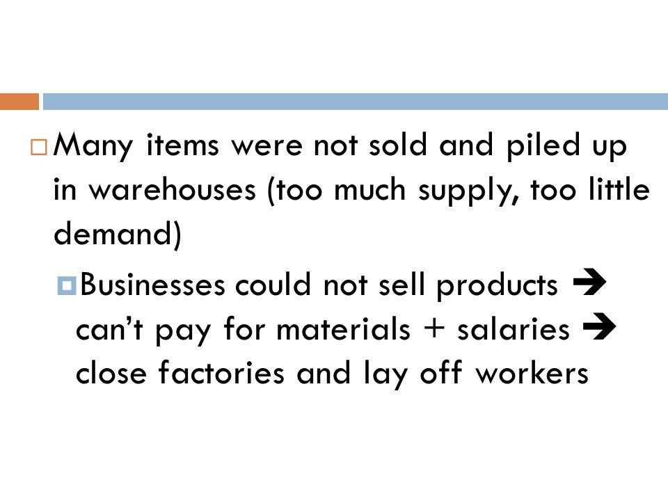  Many items were not sold and piled up in warehouses (too much supply, too little demand)  Businesses could not sell products  can't pay for materi
