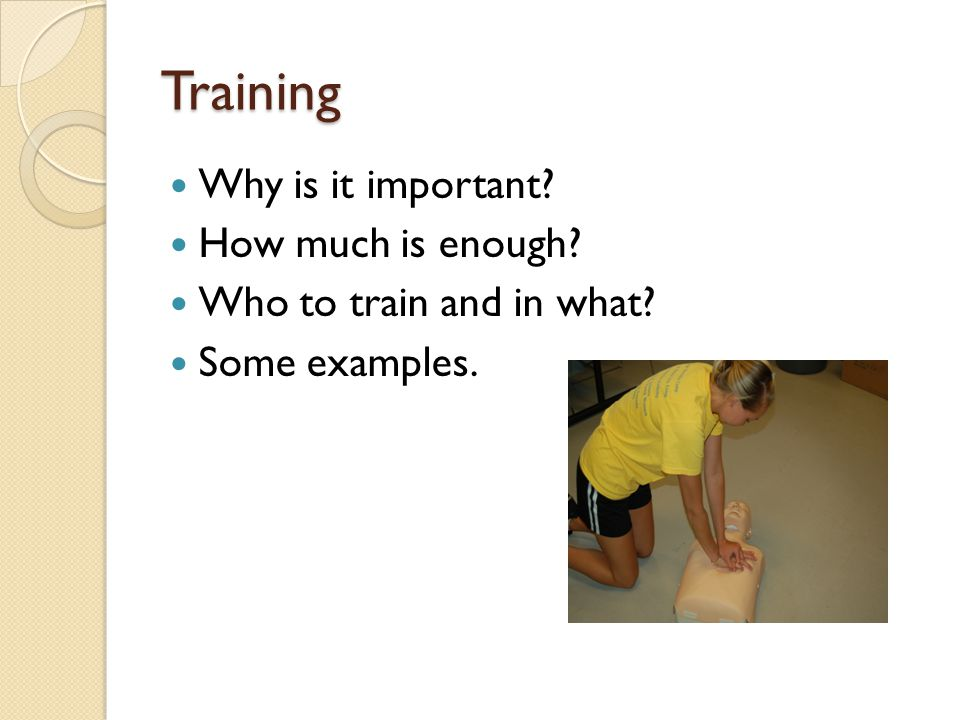 Training Why is it important How much is enough Who to train and in what Some examples.
