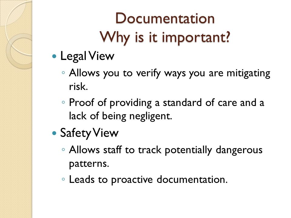 Documentation Why is it important. Legal View ◦ Allows you to verify ways you are mitigating risk.